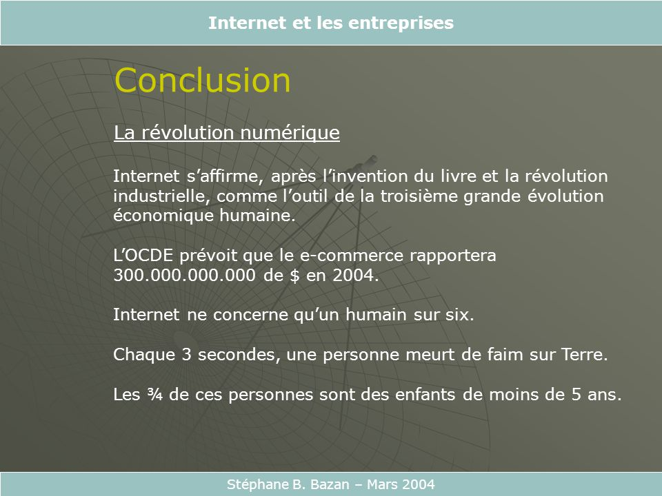Internet et les entreprises Stéphane B. Bazan – Mars 2004 Conclusion La révolution numérique Internet saffirme, après linvention du livre et la révolu