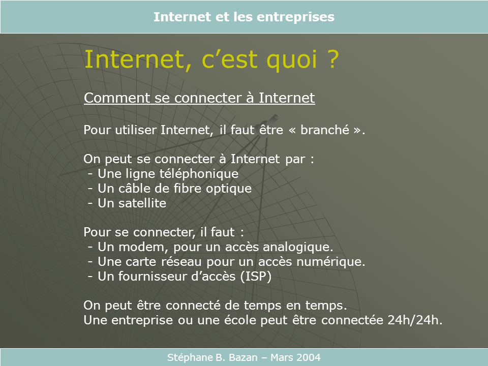 Internet et les entreprises Stéphane B. Bazan – Mars 2004 Internet, cest quoi ? Comment se connecter à Internet Pour utiliser Internet, il faut être «