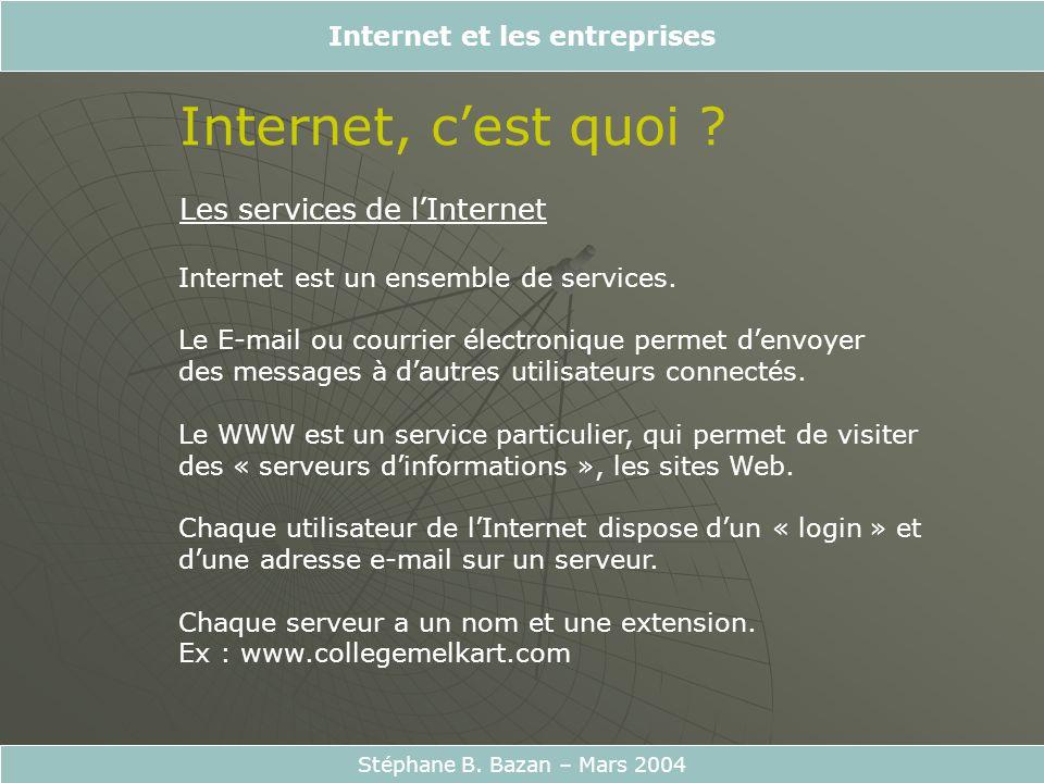 Internet et les entreprises Stéphane B. Bazan – Mars 2004 Internet, cest quoi ? Les services de lInternet Internet est un ensemble de services. Le E-m