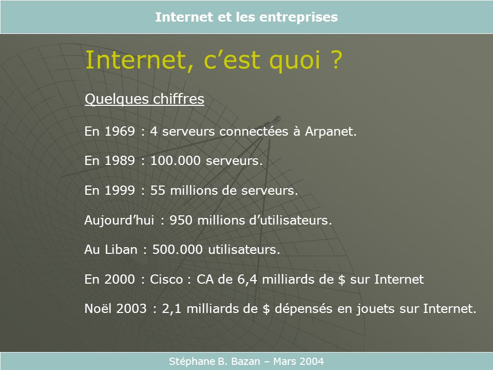 Internet et les entreprises Stéphane B. Bazan – Mars 2004 Internet, cest quoi ? Quelques chiffres En 1969 : 4 serveurs connectées à Arpanet. En 1989 :