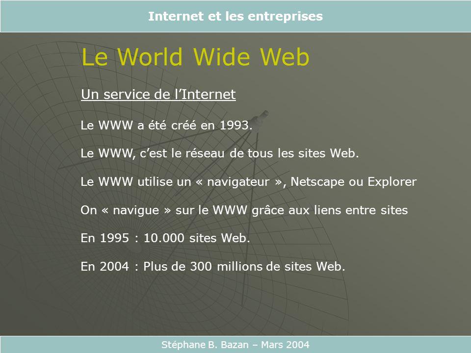 Internet et les entreprises Stéphane B. Bazan – Mars 2004 Le World Wide Web Un service de lInternet Le WWW a été créé en 1993. Le WWW, cest le réseau
