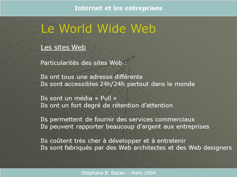 Internet et les entreprises Stéphane B. Bazan – Mars 2004 Le World Wide Web Les sites Web Particularités des sites Web : Ils ont tous une adresse diff