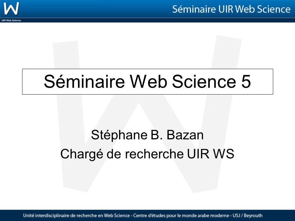 Séminaire Web Science 5 Stéphane B. Bazan Chargé de recherche UIR WS