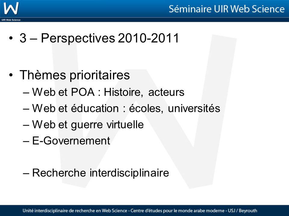 3 – Perspectives 2010-2011 Thèmes prioritaires –Web et POA : Histoire, acteurs –Web et éducation : écoles, universités –Web et guerre virtuelle –E-Governement –Recherche interdisciplinaire
