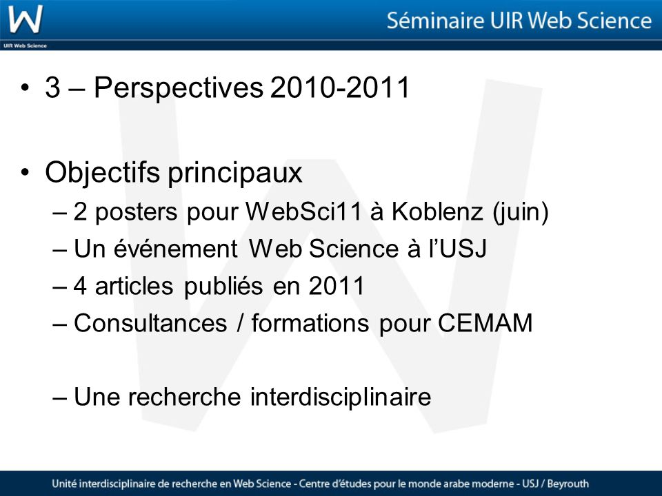 3 – Perspectives 2010-2011 Objectifs principaux –2 posters pour WebSci11 à Koblenz (juin) –Un événement Web Science à lUSJ –4 articles publiés en 2011 –Consultances / formations pour CEMAM –Une recherche interdisciplinaire