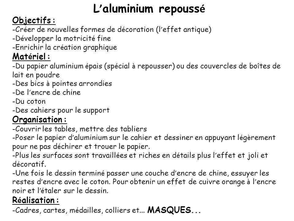 L aluminium repouss é Objectifs : -Cr é er de nouvelles formes de d é coration (l effet antique) -D é velopper la motricit é fine -Enrichir la cr é at