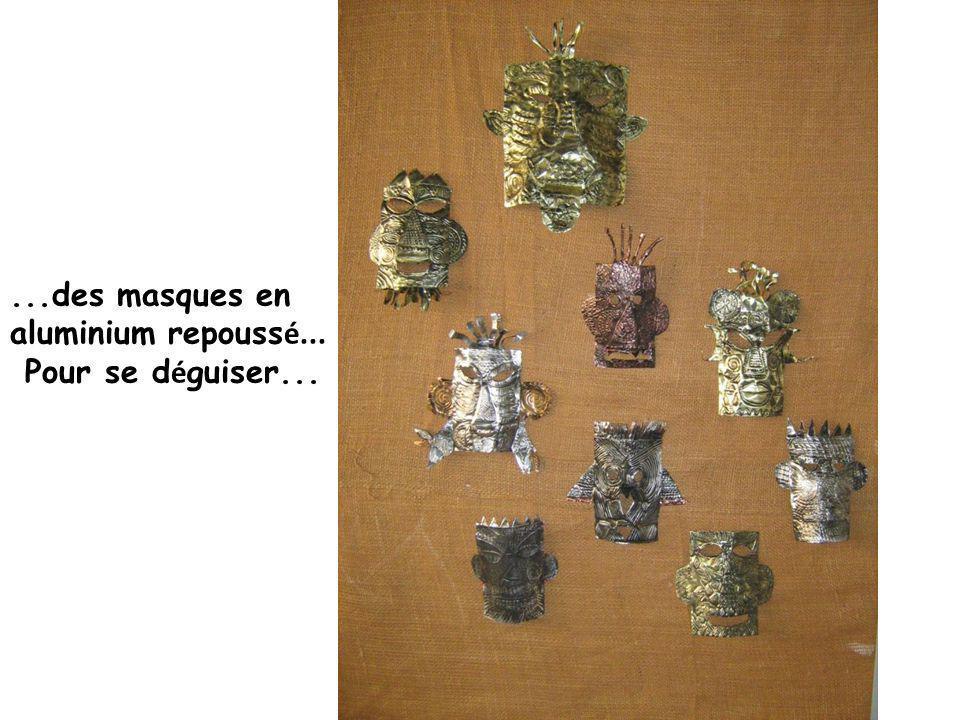 ...des masques en aluminium repouss é... Pour se d é guiser...