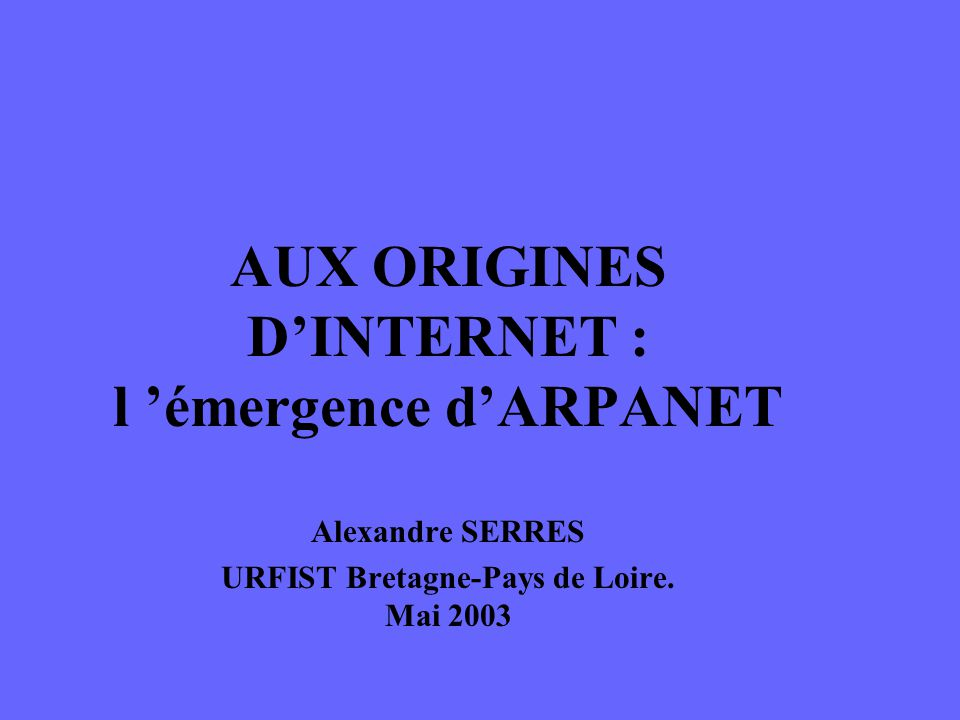AUX ORIGINES DINTERNET : l émergence dARPANET Alexandre SERRES URFIST Bretagne-Pays de Loire. Mai 2003