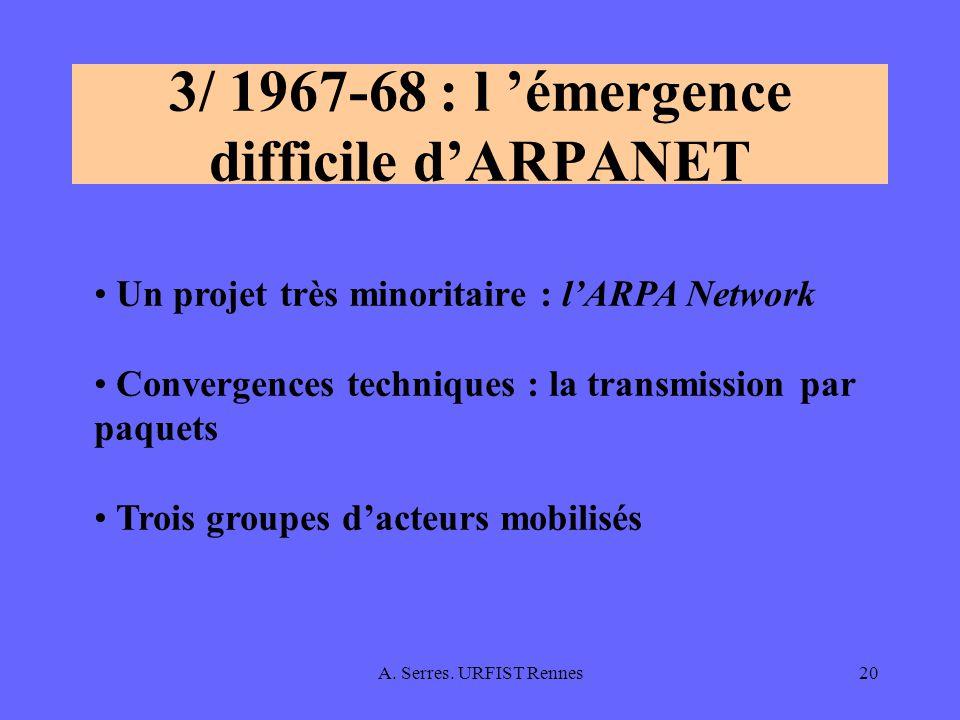 A. Serres. URFIST Rennes20 3/ 1967-68 : l émergence difficile dARPANET Un projet très minoritaire : lARPA Network Convergences techniques : la transmi