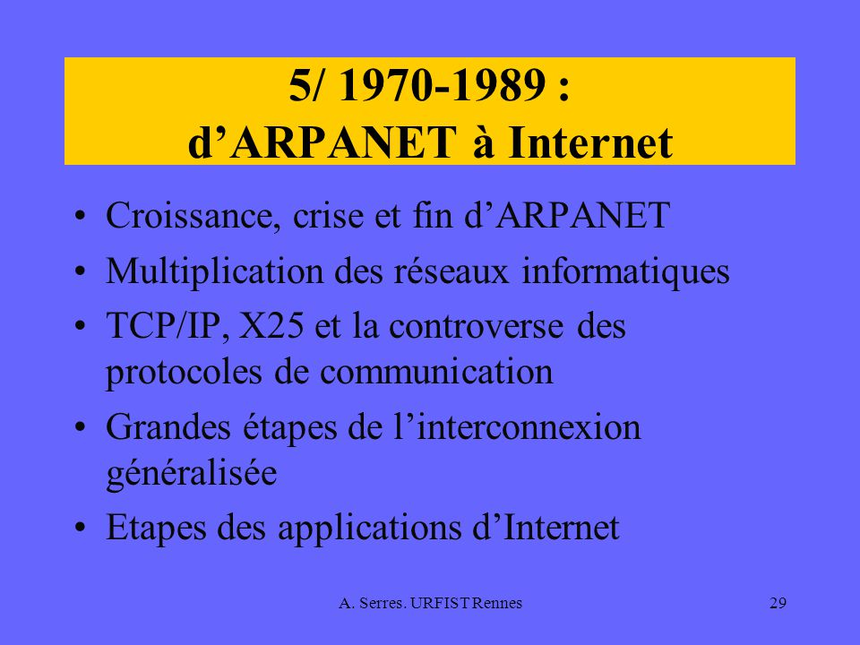 A. Serres. URFIST Rennes29 5/ 1970-1989 : dARPANET à Internet Croissance, crise et fin dARPANET Multiplication des réseaux informatiques TCP/IP, X25 e