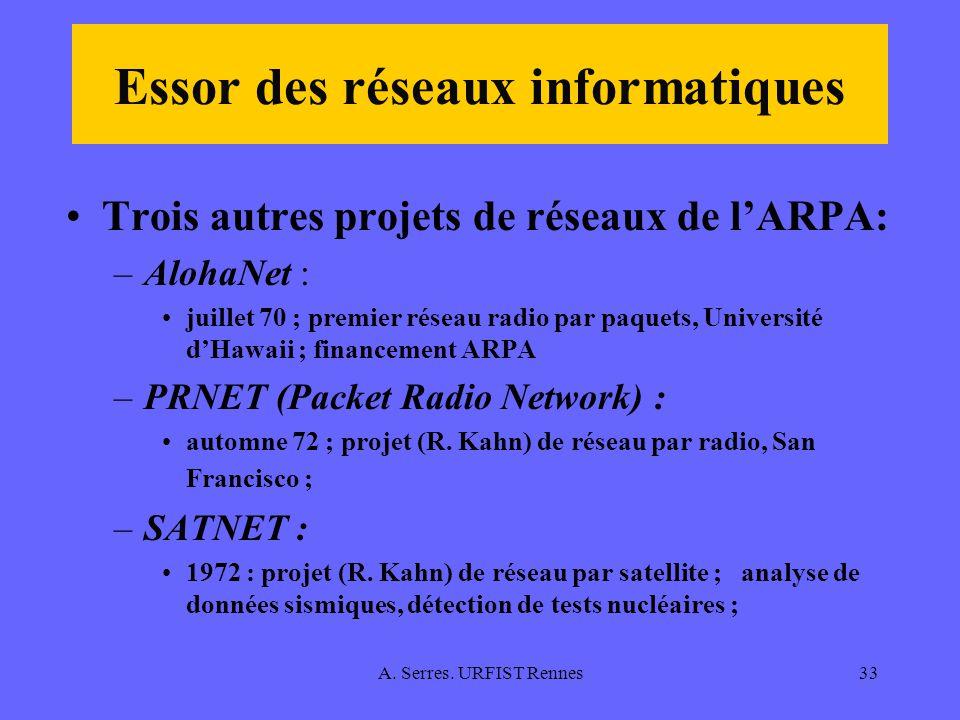 A. Serres. URFIST Rennes33 Essor des réseaux informatiques Trois autres projets de réseaux de lARPA: –AlohaNet : juillet 70 ; premier réseau radio par
