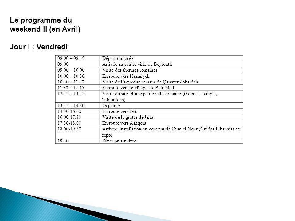Le programme du weekend II (en Avril) Jour I : Vendredi Départ du lycée08.00 – 08.15 Arrivée au centre ville de Beyrouth09.00 Visite des thermes romai