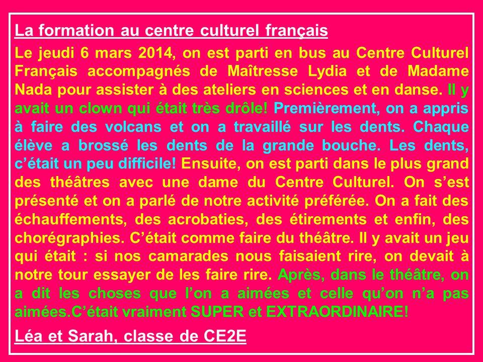 La formation au centre culturel français Le jeudi 6 mars 2014, on est parti en bus au Centre Culturel Français accompagnés de Maîtresse Lydia et de Madame Nada pour assister à des ateliers en sciences et en danse.