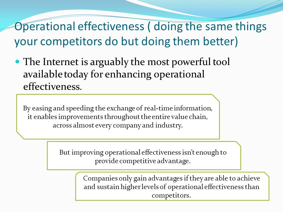 Operational effectiveness ( doing the same things your competitors do but doing them better) The Internet is arguably the most powerful tool available