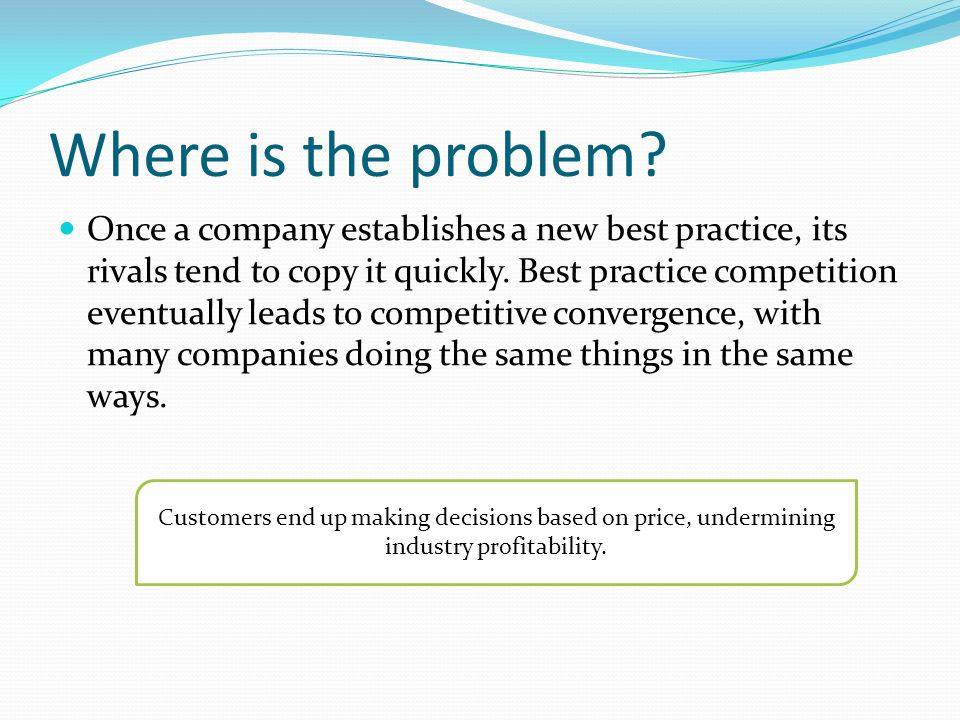 Where is the problem? Once a company establishes a new best practice, its rivals tend to copy it quickly. Best practice competition eventually leads t