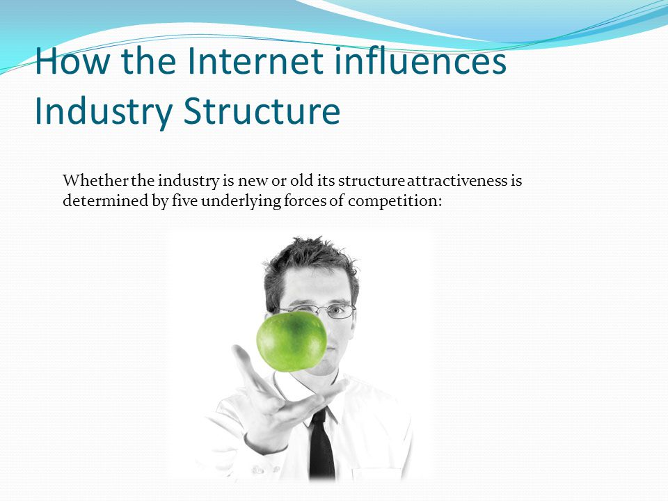 How the Internet influences Industry Structure Whether the industry is new or old its structure attractiveness is determined by five underlying forces