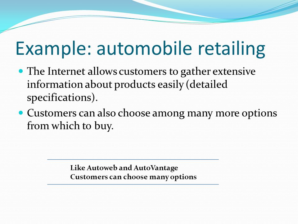 Example: automobile retailing The Internet allows customers to gather extensive information about products easily (detailed specifications). Customers