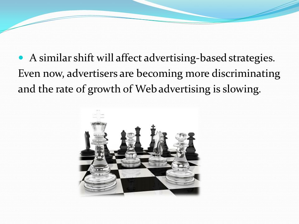 A similar shift will affect advertising-based strategies. Even now, advertisers are becoming more discriminating and the rate of growth of Web adverti