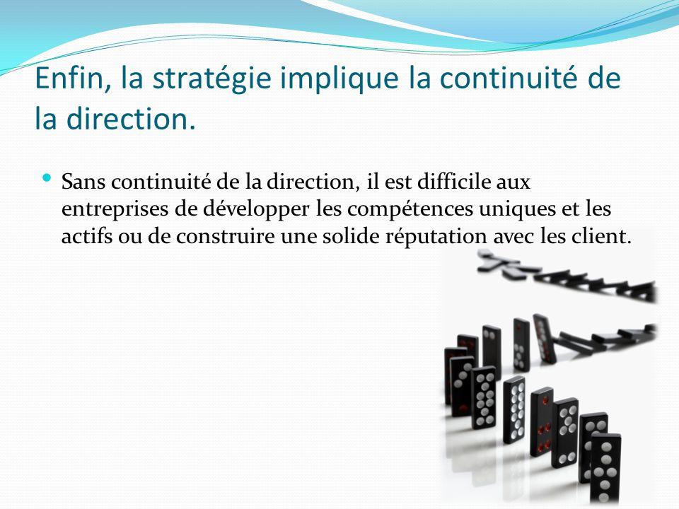Enfin, la stratégie implique la continuité de la direction. Sans continuité de la direction, il est difficile aux entreprises de développer les compét