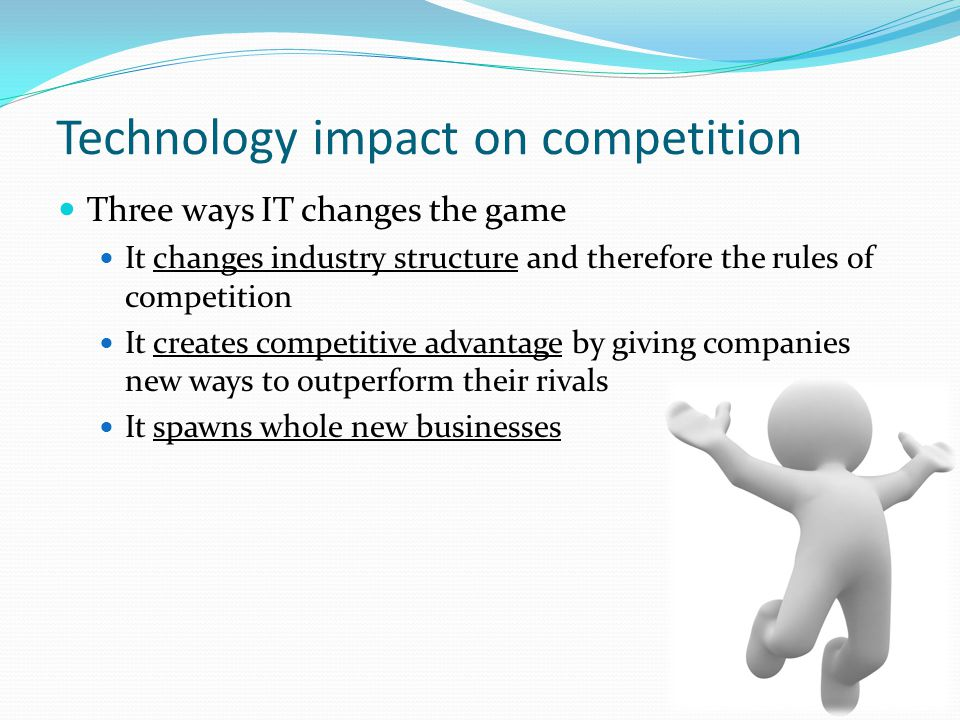 Technology impact on competition Three ways IT changes the game It changes industry structure and therefore the rules of competition It creates compet