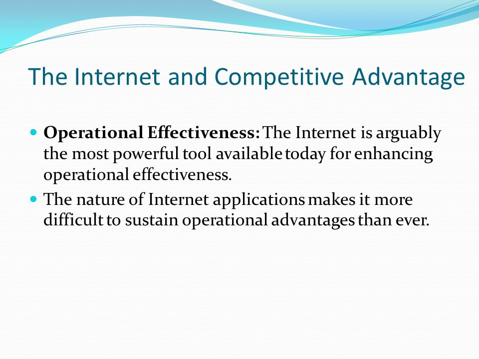 The Internet and Competitive Advantage Operational Effectiveness: The Internet is arguably the most powerful tool available today for enhancing operat
