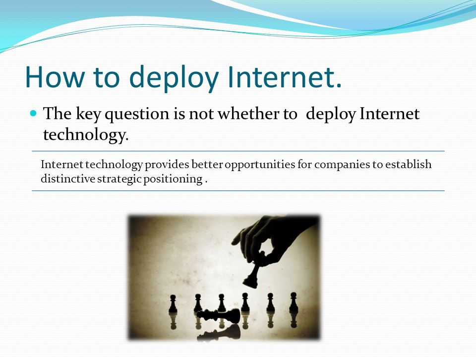 How to deploy Internet. The key question is not whether to deploy Internet technology. Internet technology provides better opportunities for companies