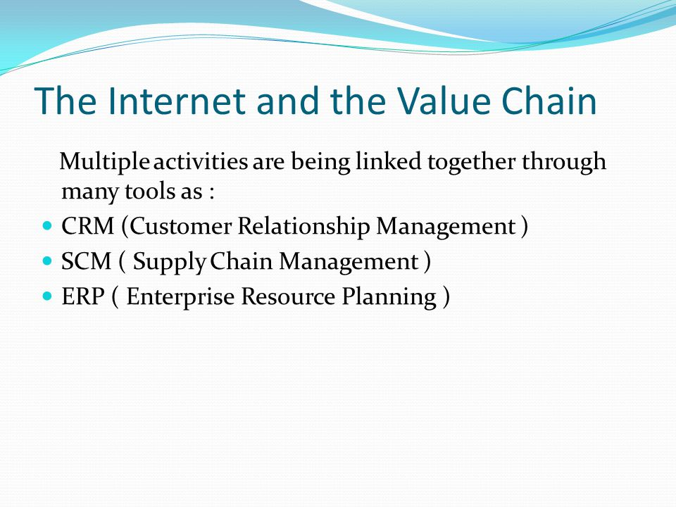The Internet and the Value Chain Multiple activities are being linked together through many tools as : CRM (Customer Relationship Management ) SCM ( S