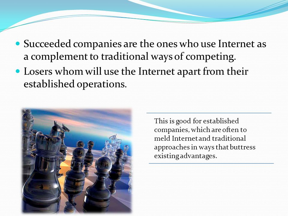 Succeeded companies are the ones who use Internet as a complement to traditional ways of competing. Losers whom will use the Internet apart from their