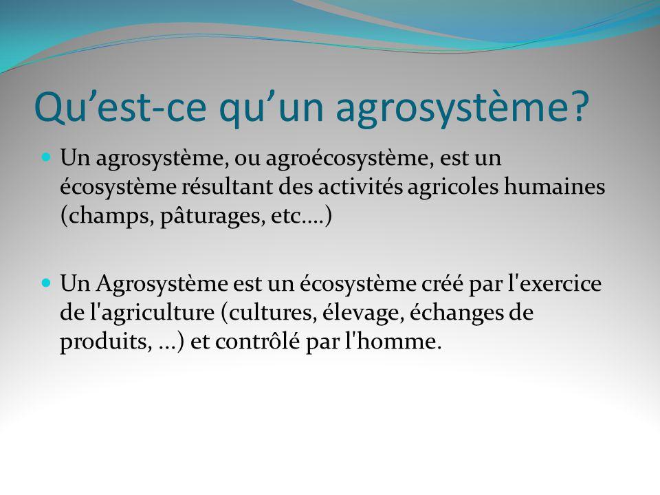 Quest-ce quun agrosystème? Un agrosystème, ou agroécosystème, est un écosystème résultant des activités agricoles humaines (champs, pâturages, etc….)