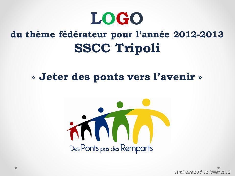 LOGO du thème fédérateur pour lannée 2012-2013 SSCC Tripoli « Jeter des ponts vers lavenir » Séminaire 10 & 11 juillet 2012