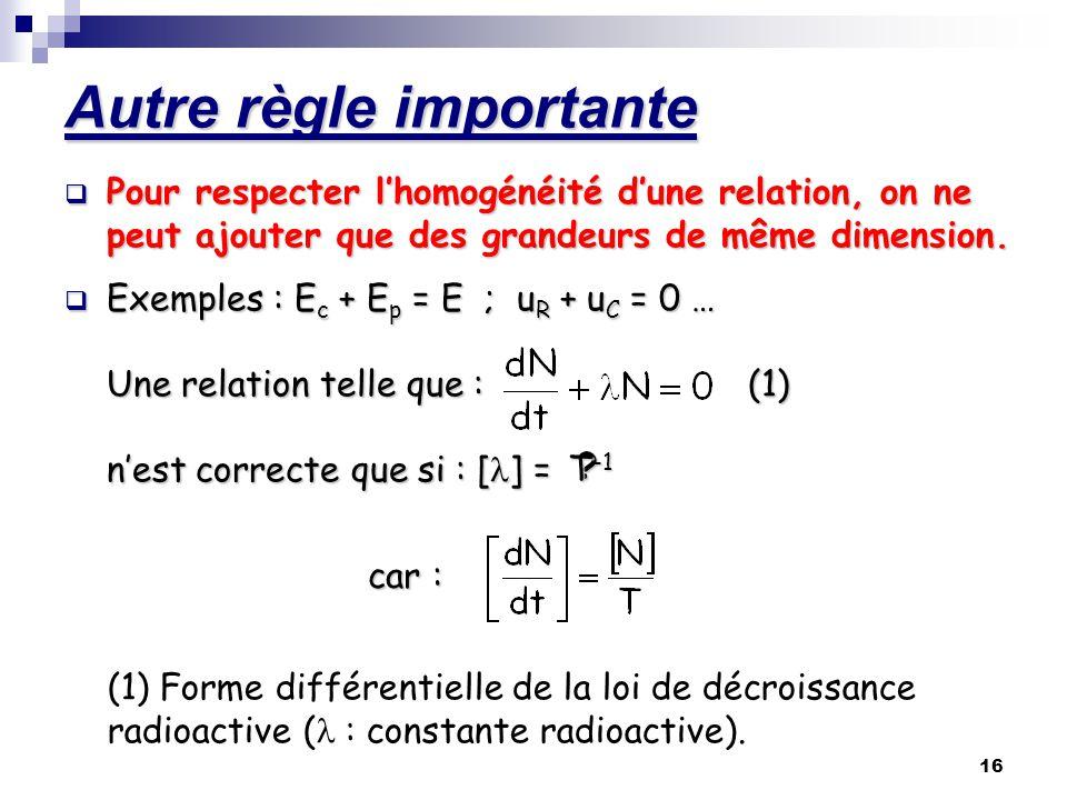 16 Autre règle importante Pour respecter lhomogénéité dune relation, on ne peut ajouter que des grandeurs de même dimension. Exemples : Ec + Ep = E ;