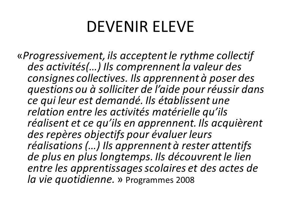 DEVENIR ELEVE «Progressivement, ils acceptent le rythme collectif des activités(…) Ils comprennent la valeur des consignes collectives. Ils apprennent