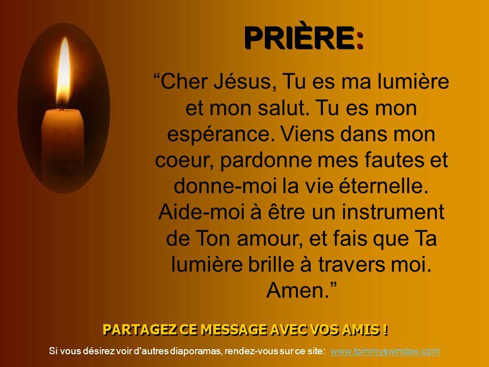 PRIÈRE: PARTAGEZ CE MESSAGE AVEC VOS AMIS ! PARTAGEZ CE MESSAGE AVEC VOS AMIS ! Cher Jésus, Tu es ma lumière et mon salut. Tu es mon espérance. Viens