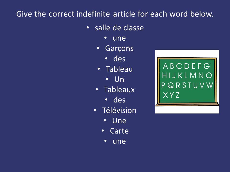 Give the correct indefinite article for each word below. salle de classe une Garçons des Tableau Un Tableaux des Télévision Une Carte une