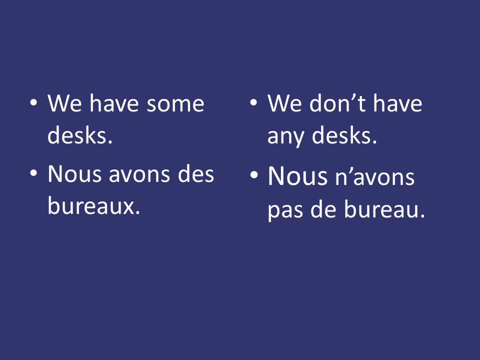 We have some desks. Nous avons des bureaux. We dont have any desks. Nous navons pas de bureau.