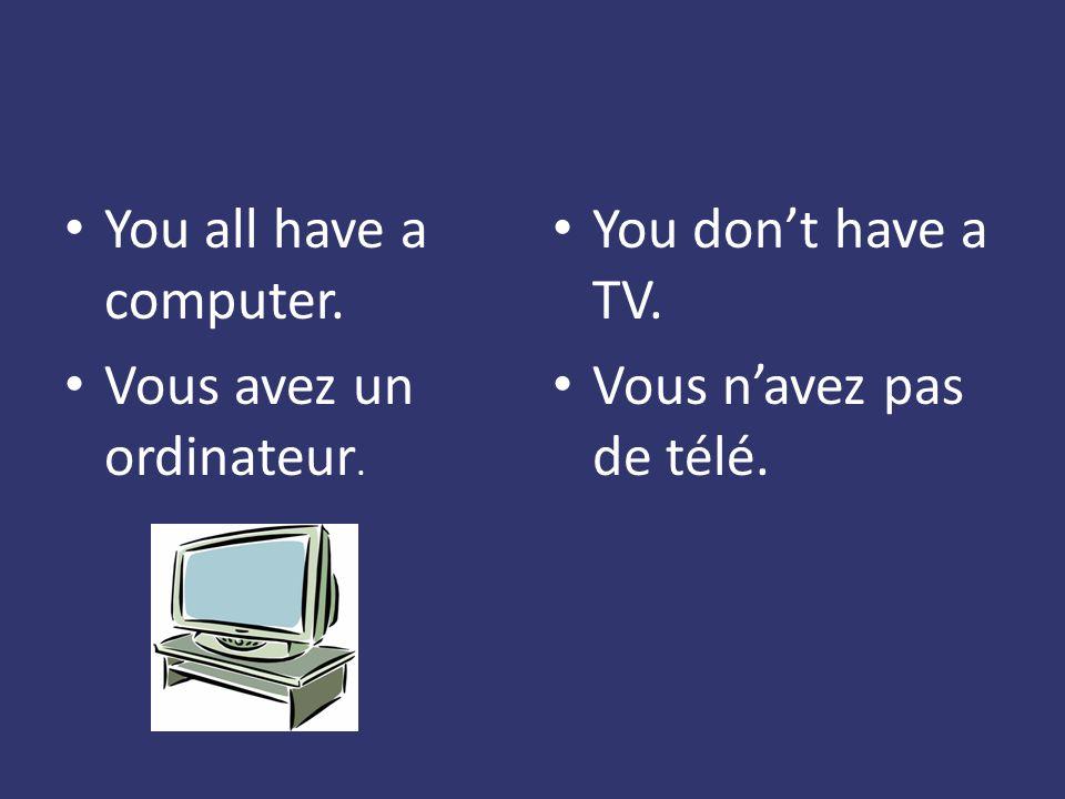 You all have a computer. Vous avez un ordinateur. You dont have a TV. Vous navez pas de télé.