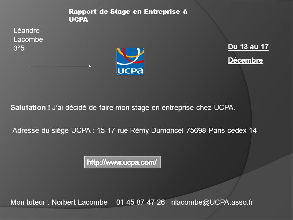 Rapport de Stage en Entreprise à UCPA Salutation ! Jai décidé de faire mon stage en entreprise chez UCPA. Adresse du siège UCPA : 15-17 rue Rémy Dumon