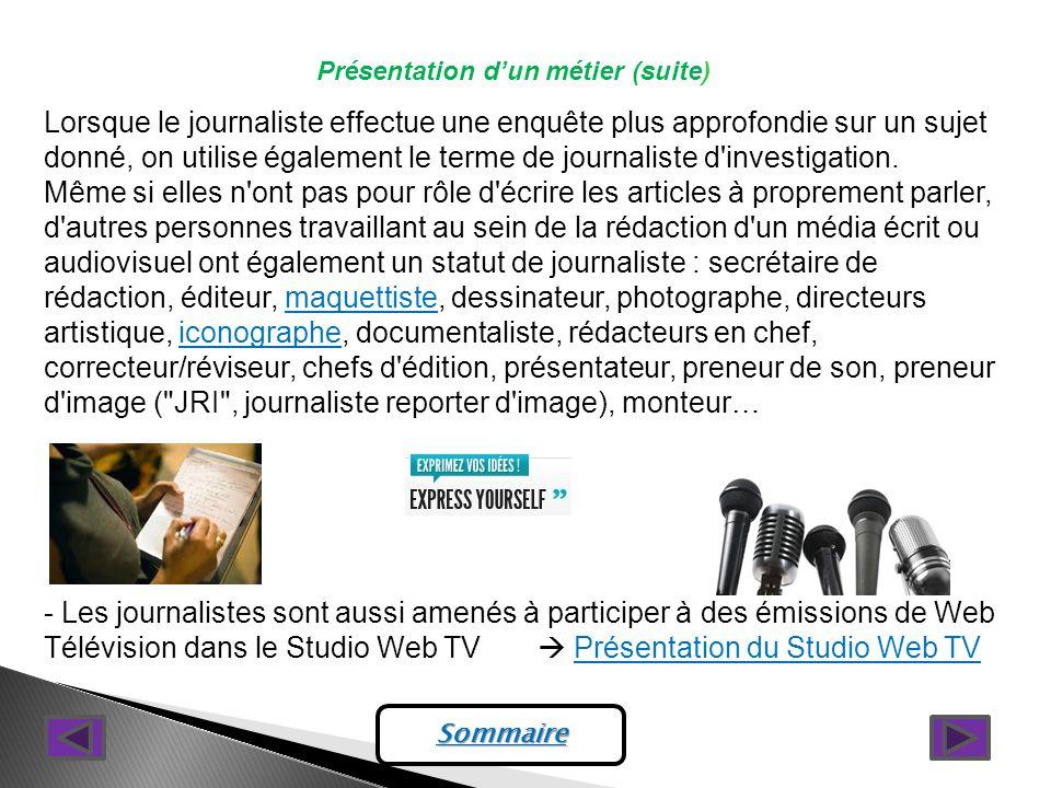 Présentation dun métier (suite) Lorsque le journaliste effectue une enquête plus approfondie sur un sujet donné, on utilise également le terme de journaliste d investigation.