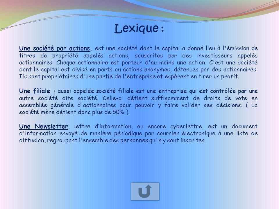 Lexique : Une société par actions, est une société dont le capital a donné lieu à l'émission de titres de propriété appelés actions, souscrites par de