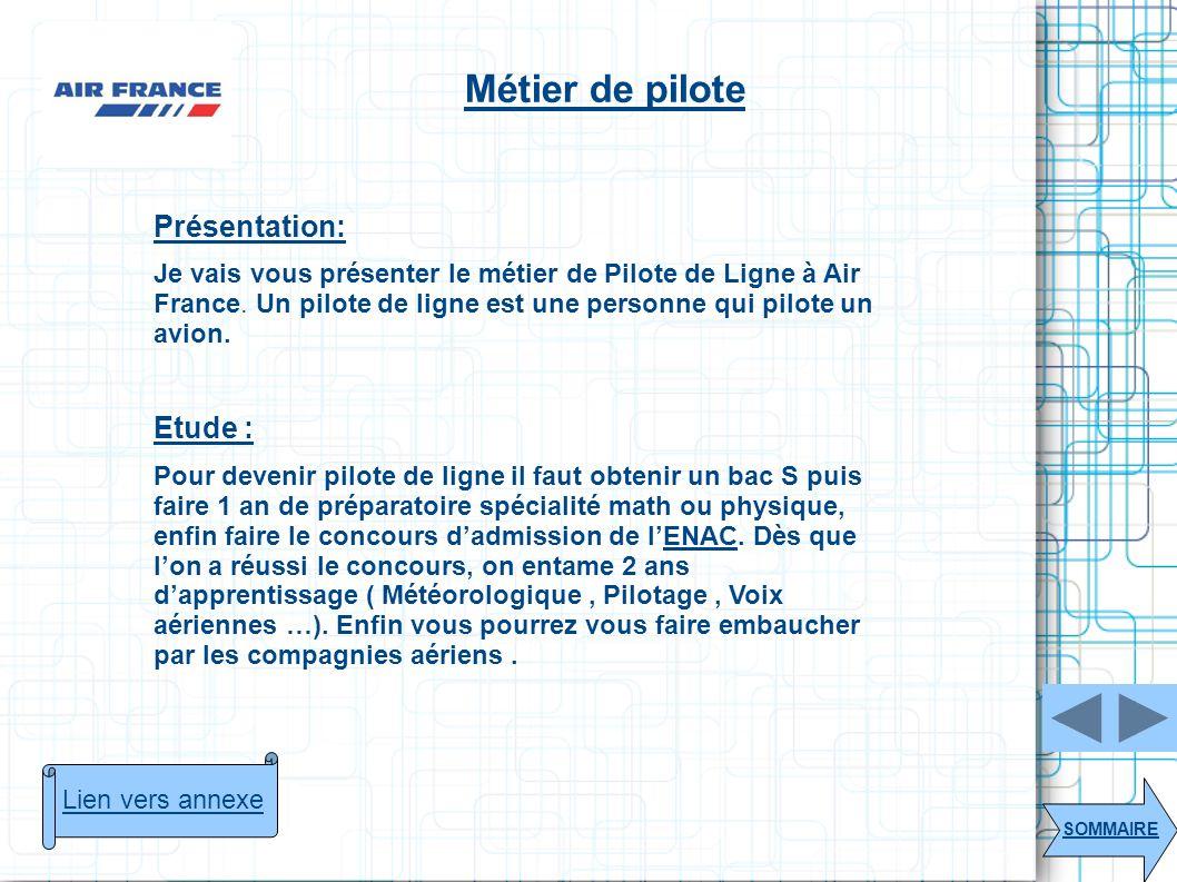 SOMMAIRE Lien vers annexe Métier de pilote Présentation: Je vais vous présenter le métier de Pilote de Ligne à Air France. Un pilote de ligne est une
