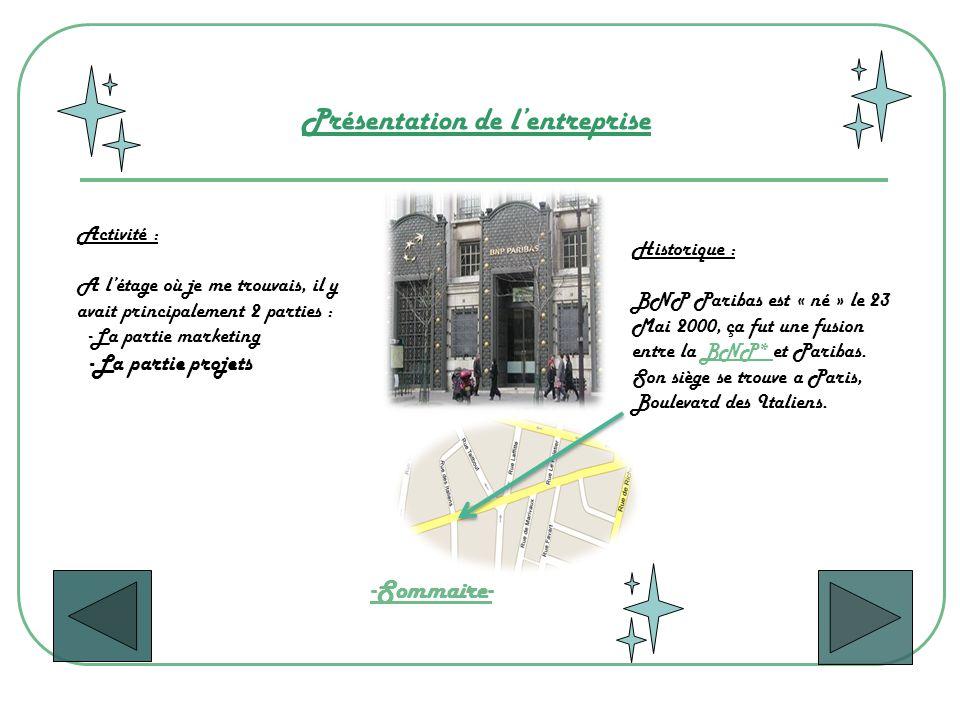 Présentation de lentreprise Activité : A létage où je me trouvais, il y avait principalement 2 parties : -La partie marketing -La partie projets Historique : BNP Paribas est « né » le 23 Mai 2000, ça fut une fusion entre la BNP* et Paribas.BNP* Son siège se trouve a Paris, Boulevard des Italiens.