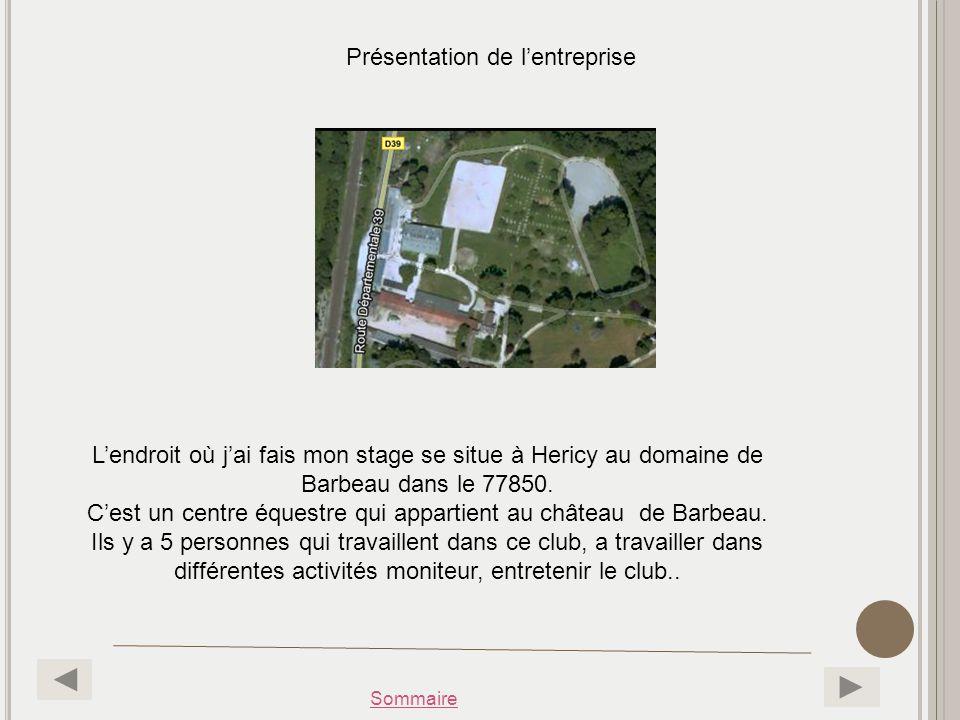 Sommaire Présentation de lentreprise Lendroit où jai fais mon stage se situe à Hericy au domaine de Barbeau dans le 77850. Cest un centre équestre qui
