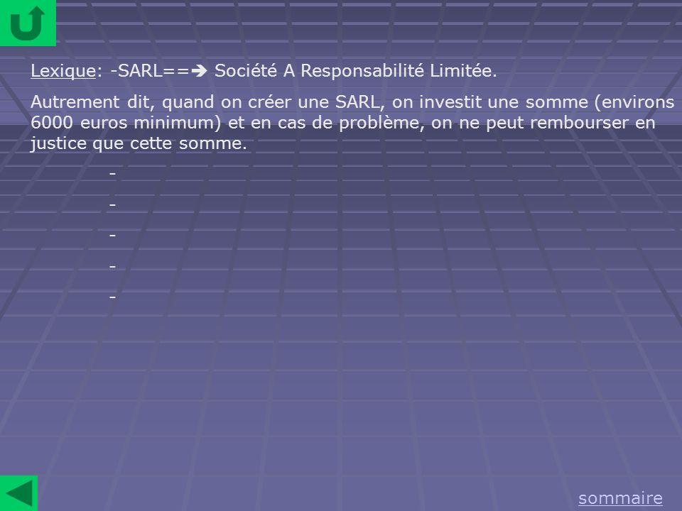 Lexique: -SARL== Société A Responsabilité Limitée. Autrement dit, quand on créer une SARL, on investit une somme (environs 6000 euros minimum) et en c