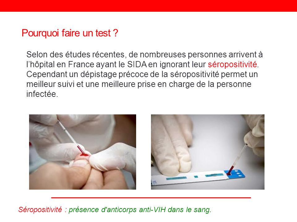 Pourquoi faire un test ? Selon des études récentes, de nombreuses personnes arrivent à lhôpital en France ayant le SIDA en ignorant leur séropositivit