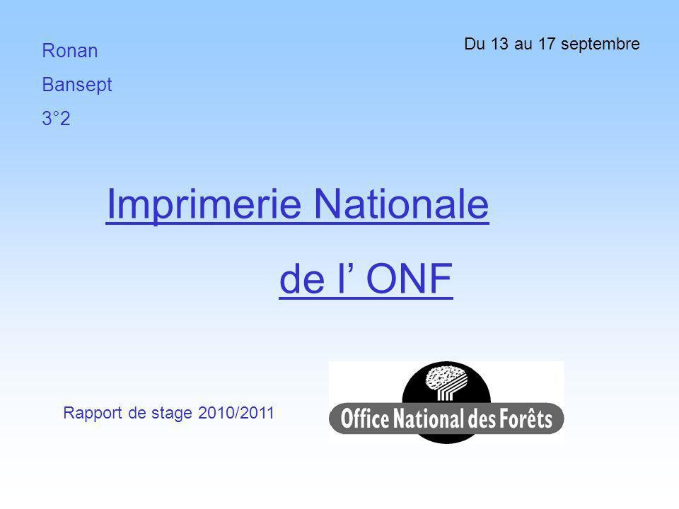 Ronan Bansept 3°2 Imprimerie Nationale de l ONF Rapport de stage 2010/2011 Du 13 au 17 septembre