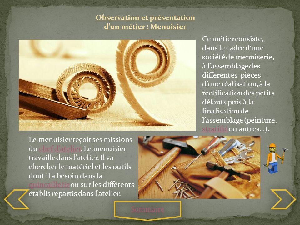 Observation et présentation dun métier : Menuisier Ce métier consiste, dans le cadre dune société de menuiserie, à lassemblage des différentes pièces