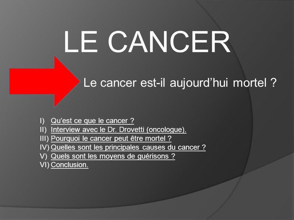 LE CANCER Le cancer est-il aujourdhui mortel ? I)Quest ce que le cancer ? II)Interview avec le Dr. Drovetti (oncologue). III)Pourquoi le cancer peut ê
