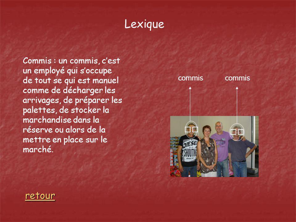 Lexique Commis : un commis, cest un employé qui soccupe de tout se qui est manuel comme de décharger les arrivages, de préparer les palettes, de stock
