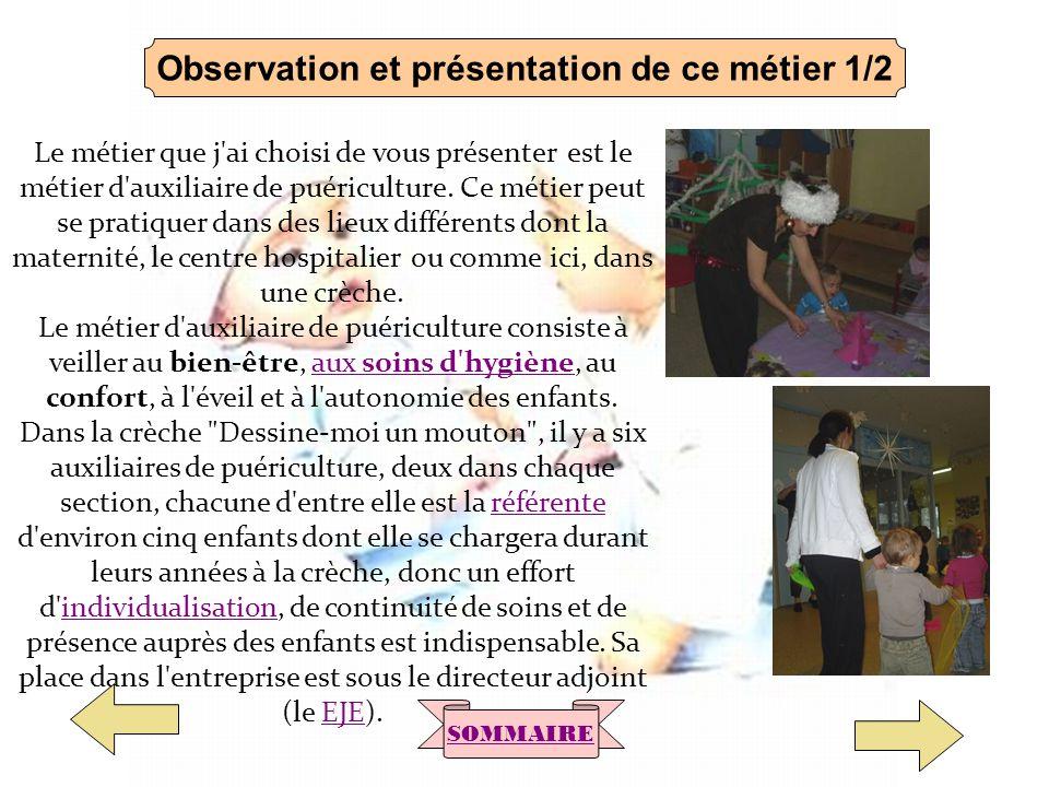Observation et présentation de ce métier 1/2 Le métier que j'ai choisi de vous présenter est le métier d'auxiliaire de puériculture. Ce métier peut se