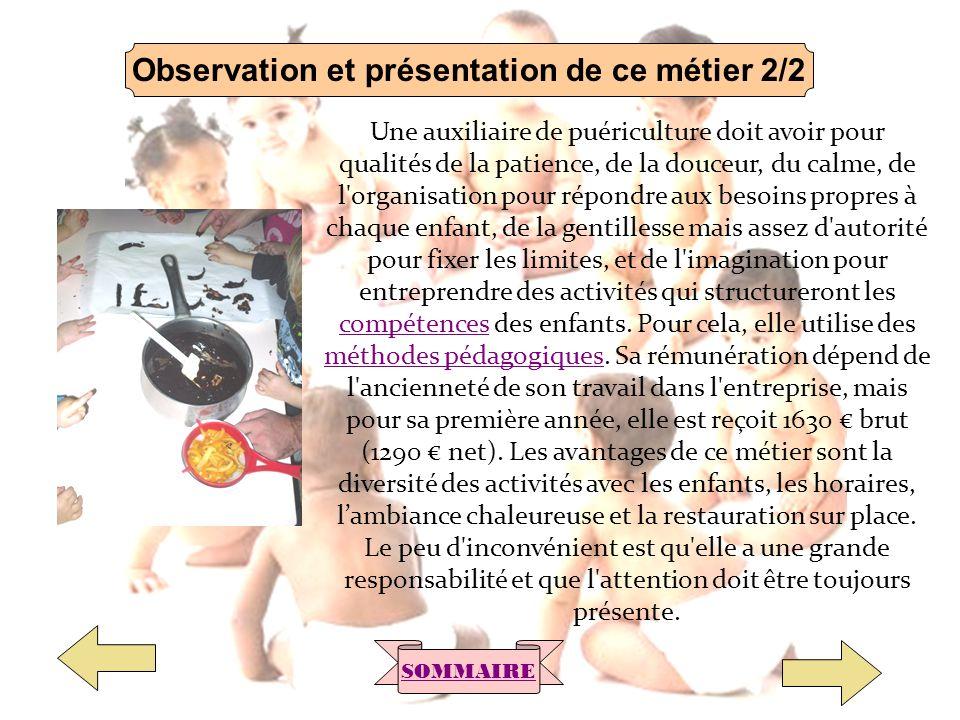 Observation et présentation de ce métier 2/2 SOMMAIRE Une auxiliaire de puériculture doit avoir pour qualités de la patience, de la douceur, du calme,